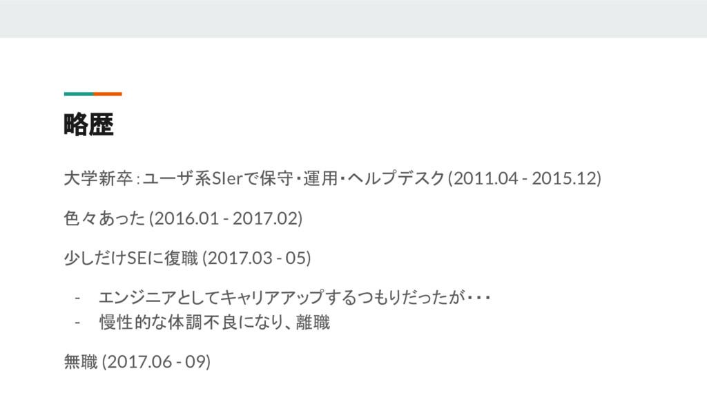 略歴 大学新卒:ユーザ系SIerで保守・運用・ヘルプデスク (2011.04 - 2015.1...