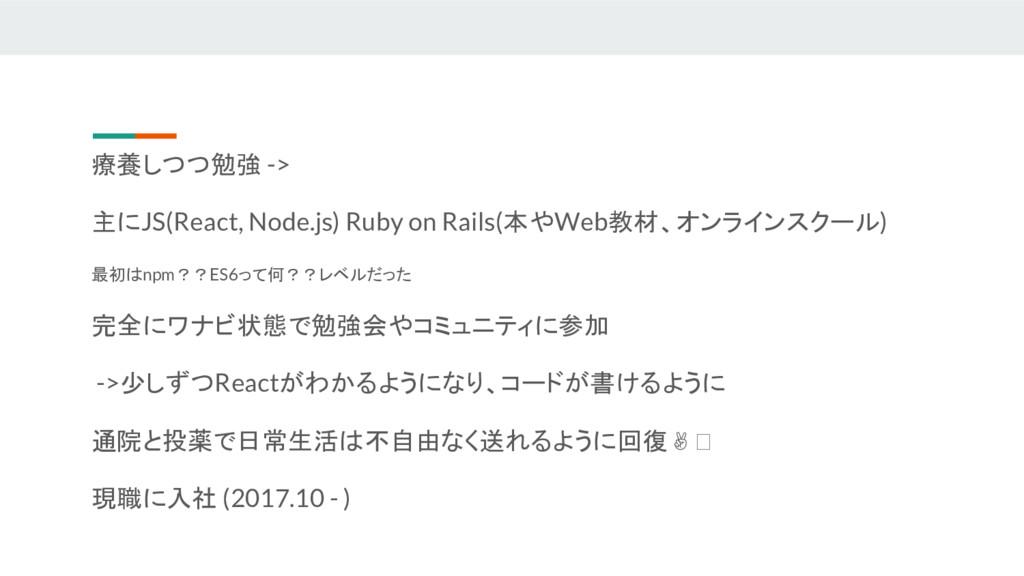 療養しつつ勉強 -> 主にJS(React, Node.js) Ruby on Rails(本...