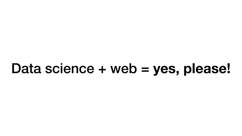 Data science + web = yes, please!