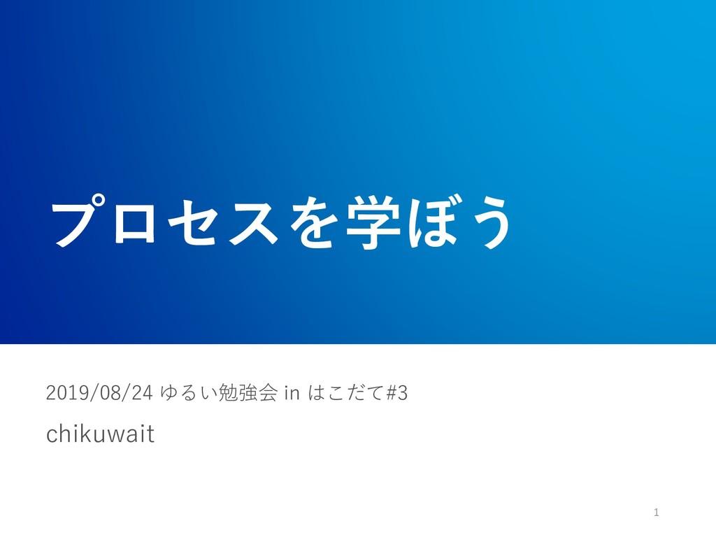 プロセスを学ぼう chikuwait 1 2019/08/24 ゆるい勉強会 in はこだて#3