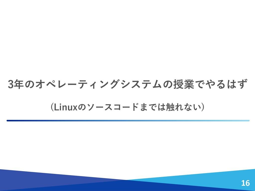 3年のオペレーティングシステムの授業でやるはず (Linuxのソースコードまでは触れない) 16