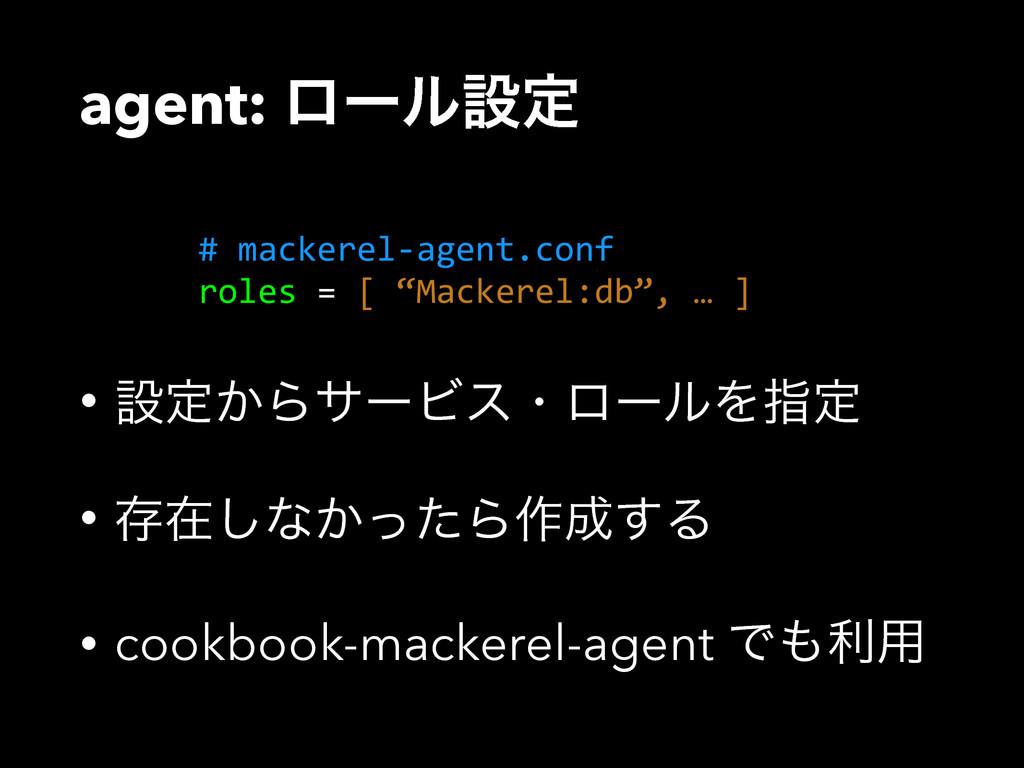 agent: ϩʔϧઃఆ • ઃఆ͔ΒαʔϏεɾϩʔϧΛࢦఆ • ଘࡏ͠ͳ͔ͬͨΒ࡞͢Δ •...