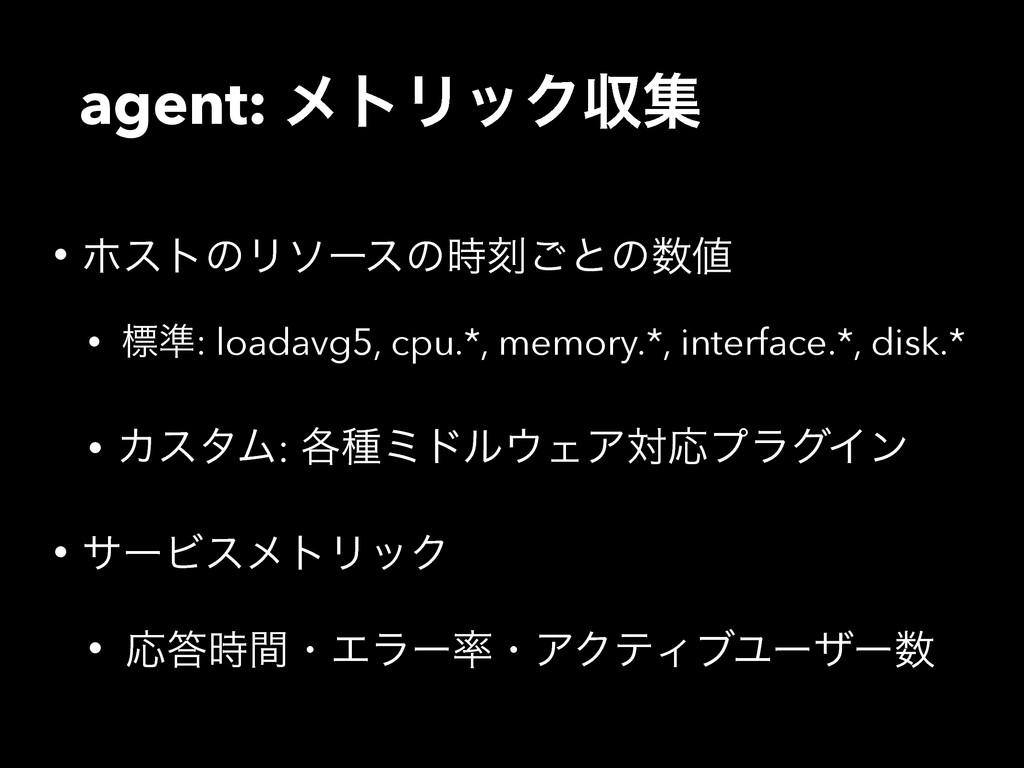 agent: ϝτϦοΫऩू • ϗετͷϦιʔεͷࠁ͝ͱͷ • ඪ४: loadavg...
