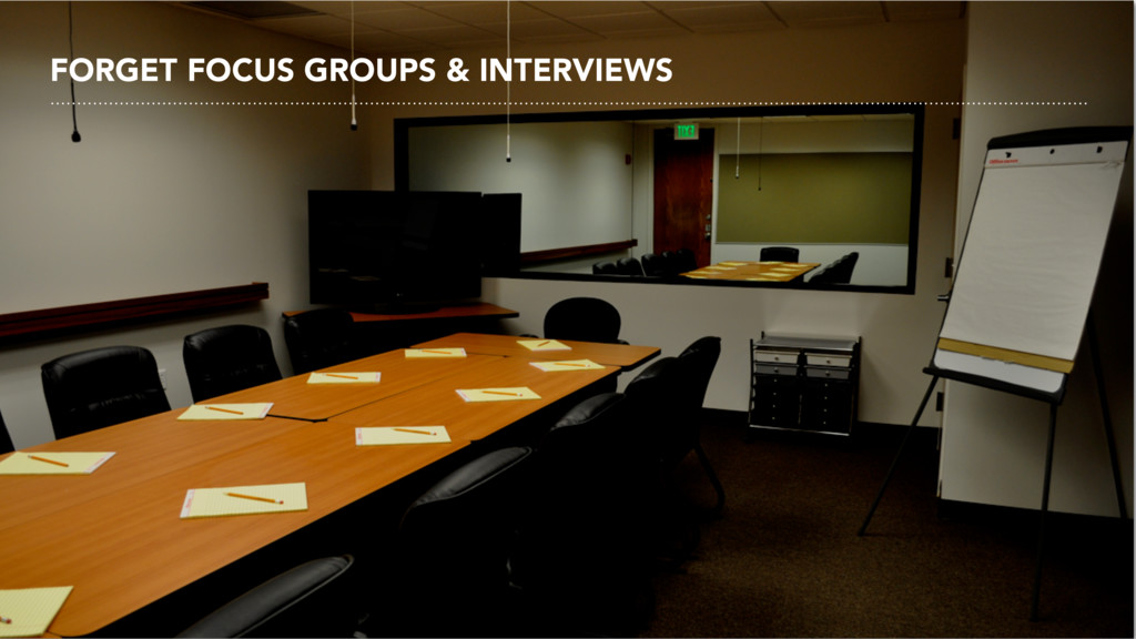 FORGET FOCUS GROUPS & INTERVIEWS