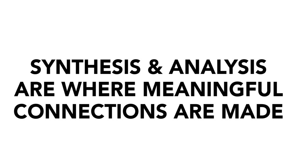 SYNTHESIS & ANALYSIS ARE WHERE MEANINGFUL CONNE...