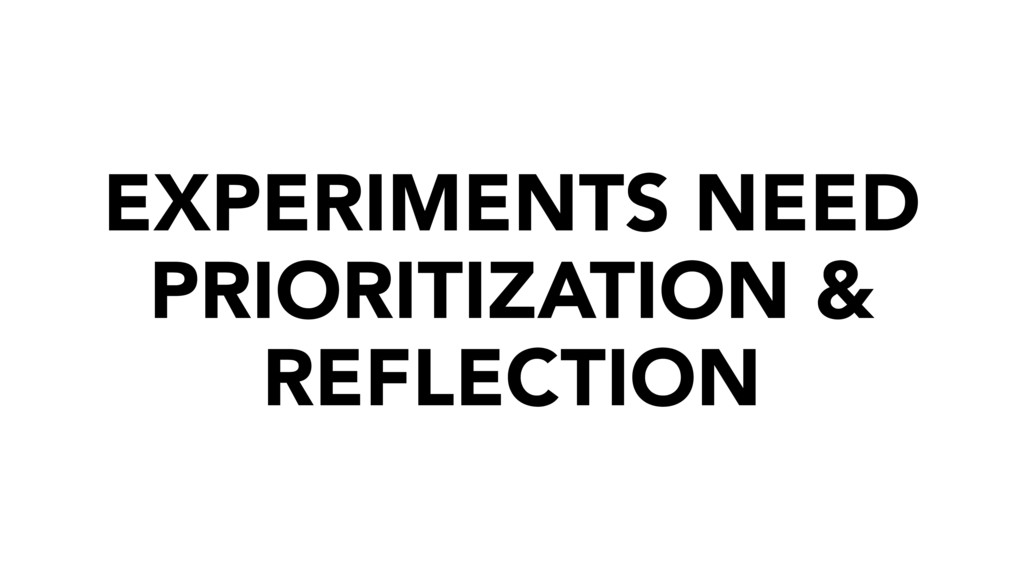 EXPERIMENTS NEED PRIORITIZATION & REFLECTION