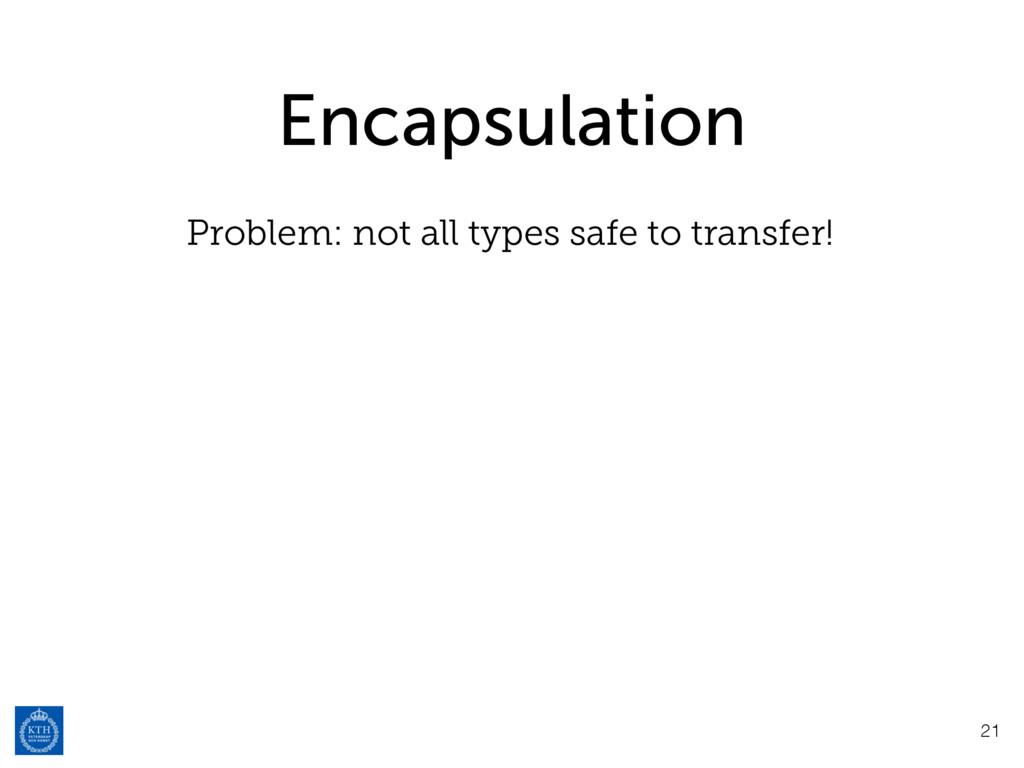 Encapsulation Problem: not all types safe to tr...