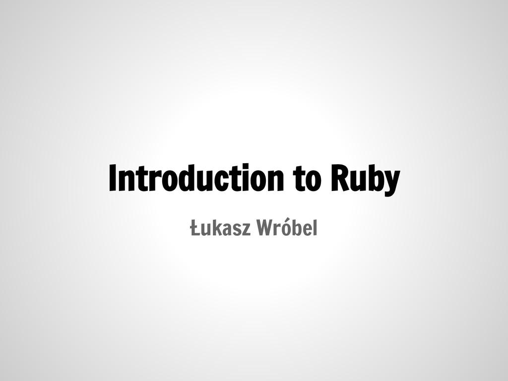 Introduction to Ruby Łukasz Wróbel