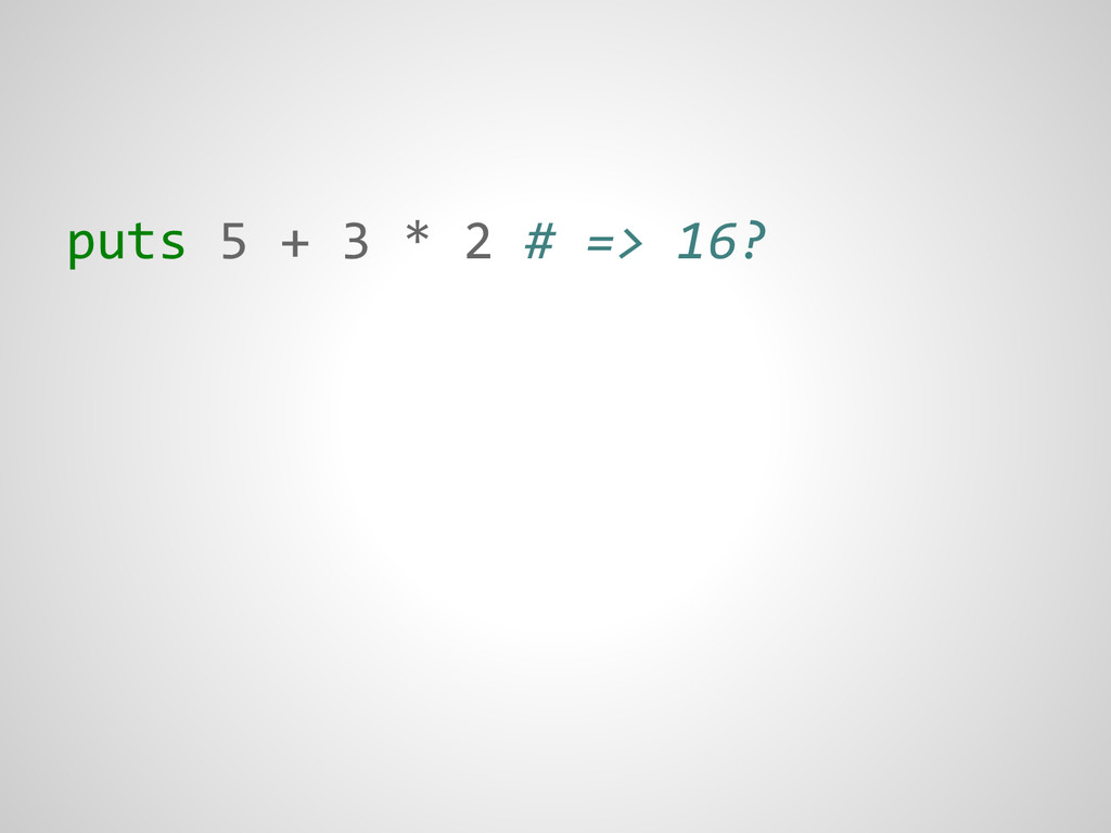 puts 5 + 3 * 2 # => 16?