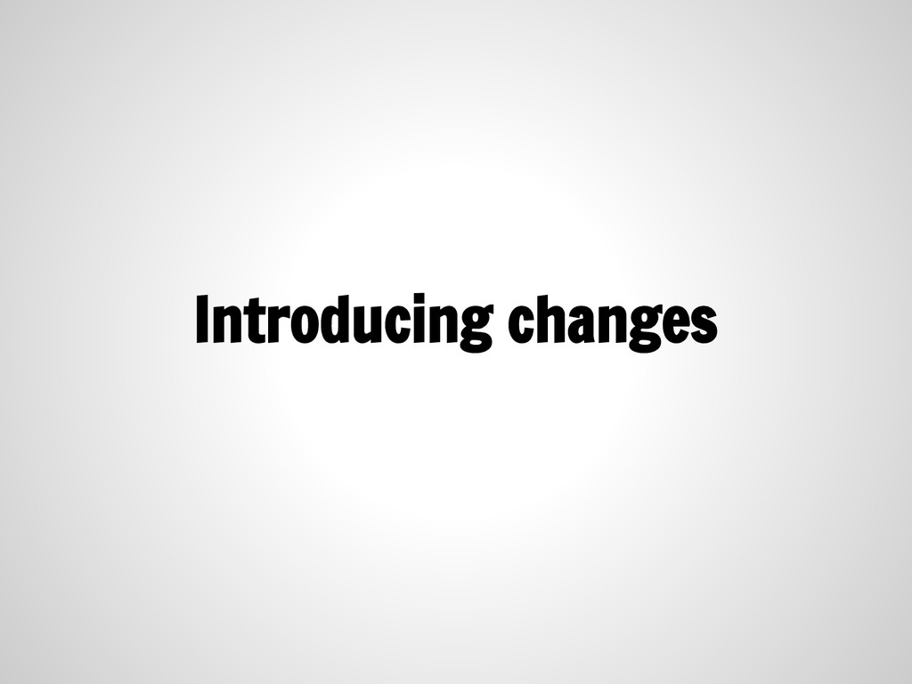 Introducing changes
