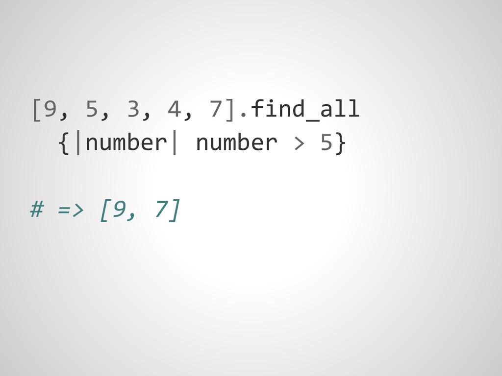 [9, 5, 3, 4, 7].find_all {|number| number > 5} ...