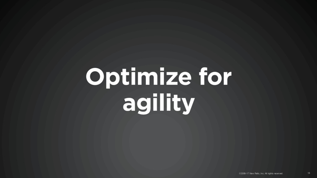 Optimize for agility ©2008-17 New Relic, Inc. A...