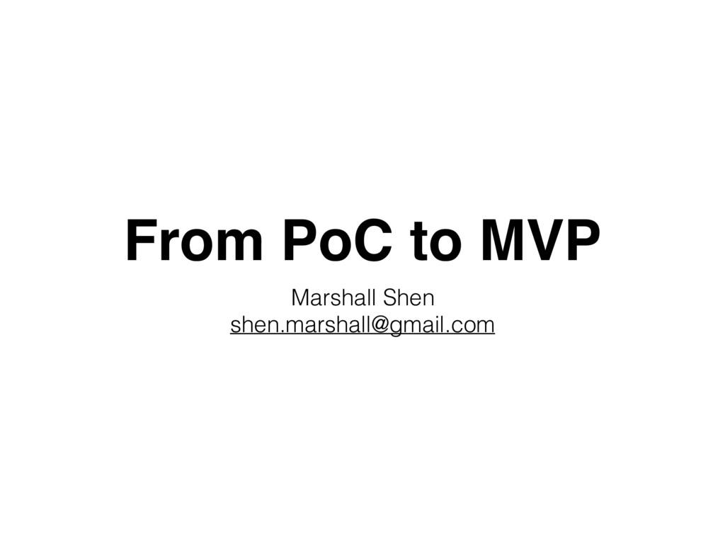From PoC to MVP Marshall Shen shen.marshall@gma...