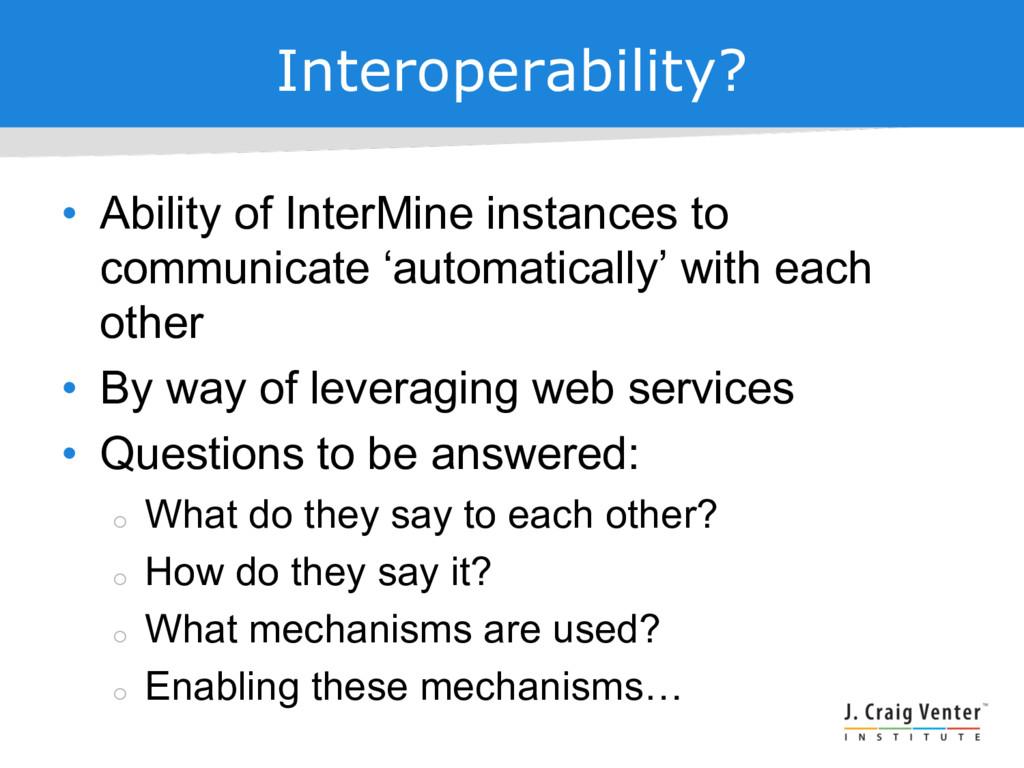 Interoperability? • Ability of InterMine instan...