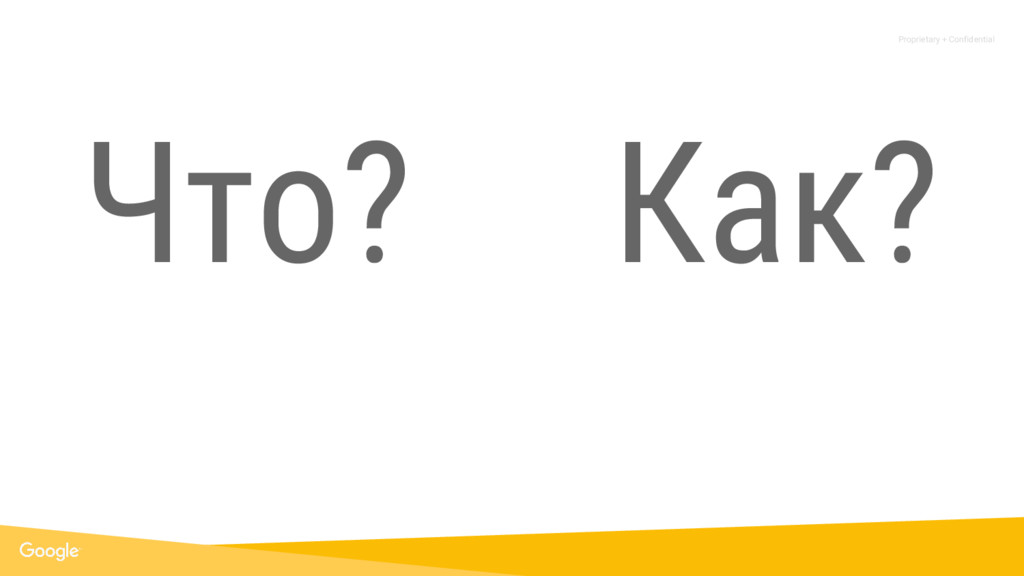Proprietary + Confidential Что? Как?