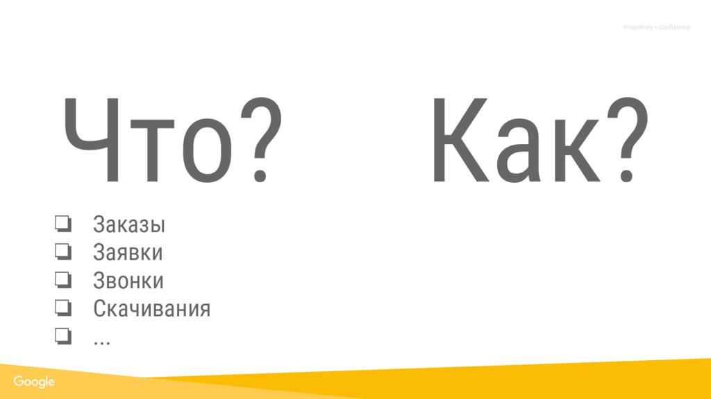 Proprietary + Confidential Что? ❏ Заказы ❏ Заяв...