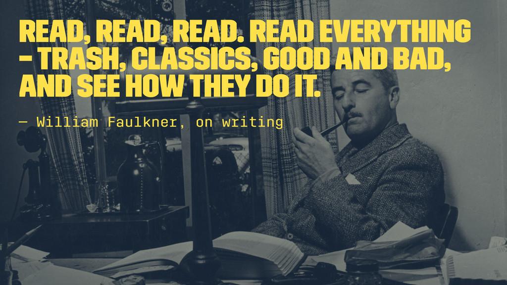 Read, read, read. Read everything – trash, clas...
