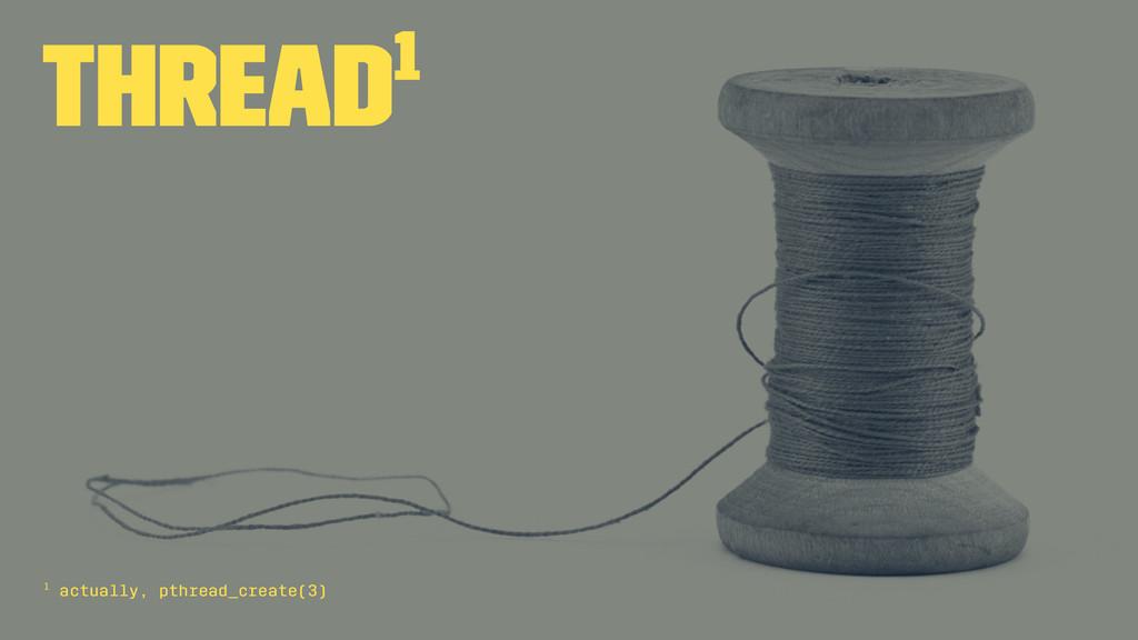 Thread1 1 actually, pthread_create(3)