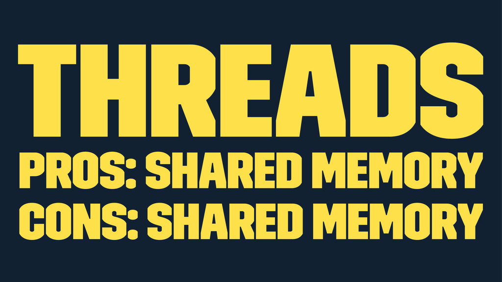 Threads Pros: shared memory Cons: shared memory