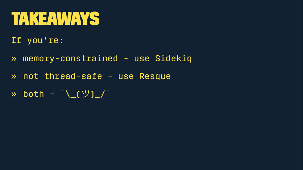 Takeaways If you're: » memory-constrained - use...