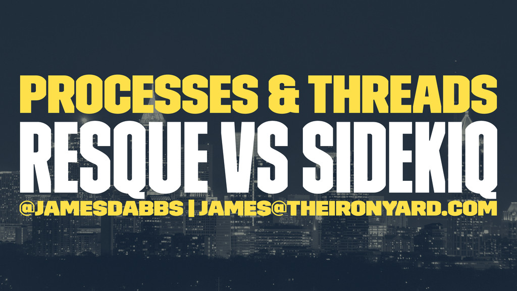 Processes & Threads Resque vs Sidekiq @jamesdab...