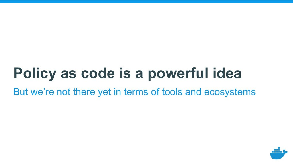 Policy as code is a powerful idea But we're not...