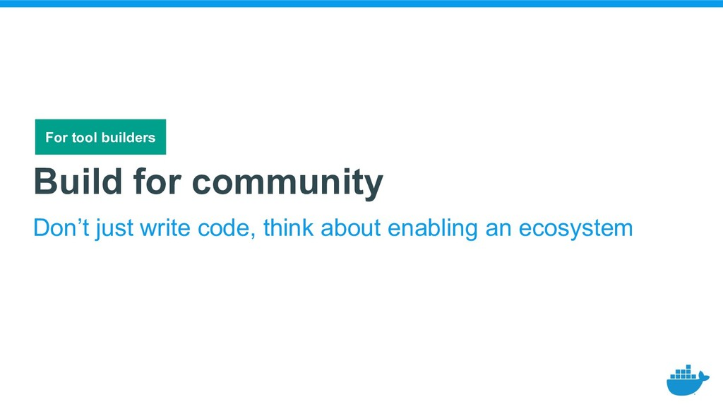 Build for community Don't just write code, thin...