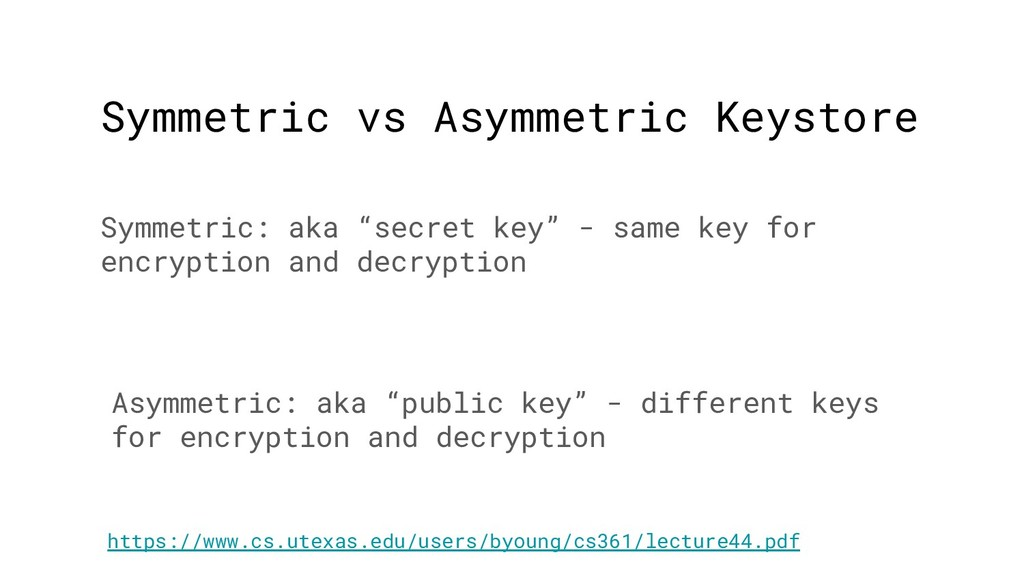 Symmetric vs Asymmetric Keystore Symmetric: aka...