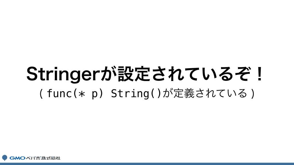 4USJOHFS͕ઃఆ͞Ε͍ͯΔͧʂ func(* p) String()͕ఆٛ͞Ε͍ͯΔ...