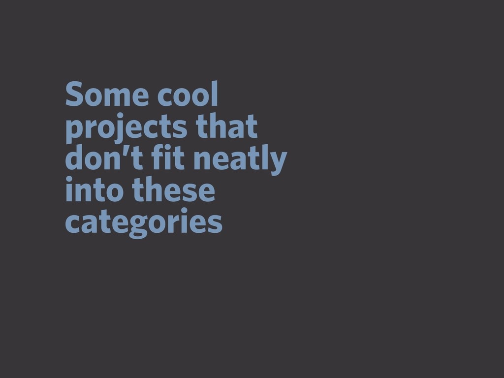 Some cool projects that don't fit neatly into th...