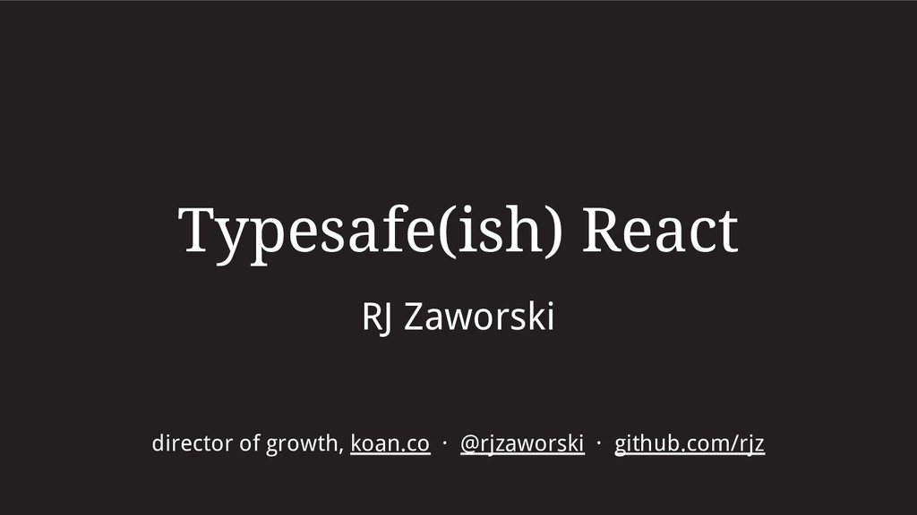 Typesafe(ish) React RJ Zaworski director of gro...