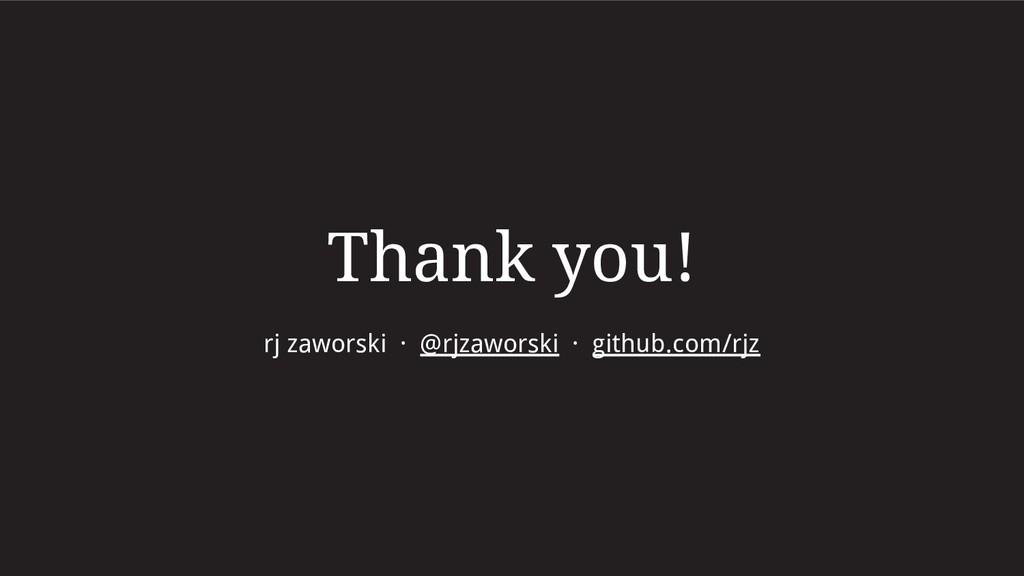 Thank you! rj zaworski · @rjzaworski · github.c...