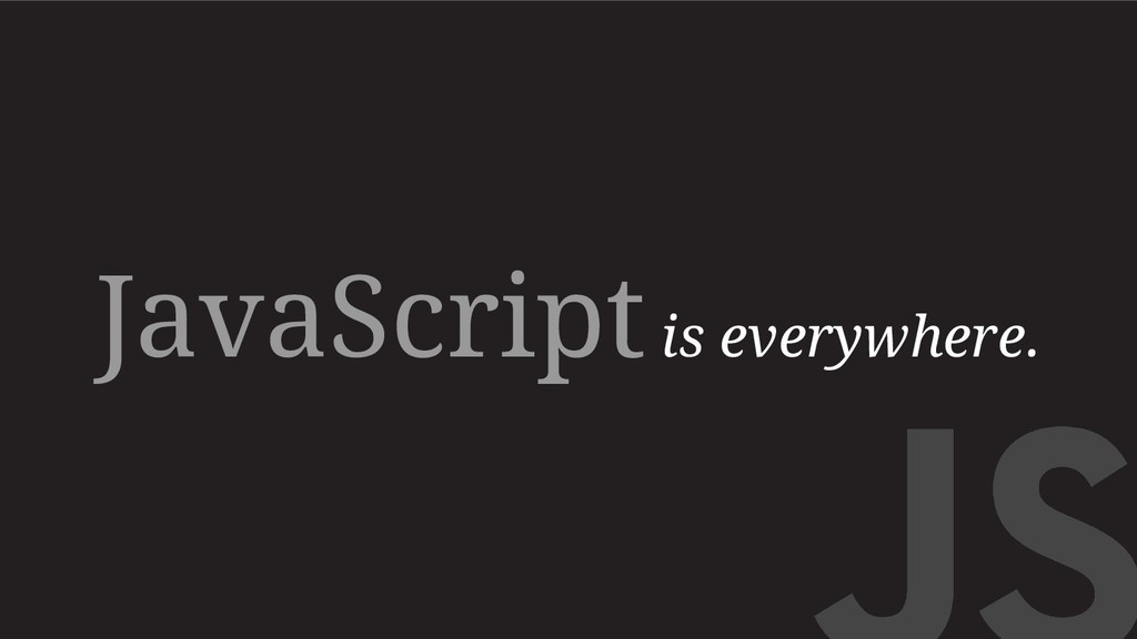 JavaScript is everywhere.