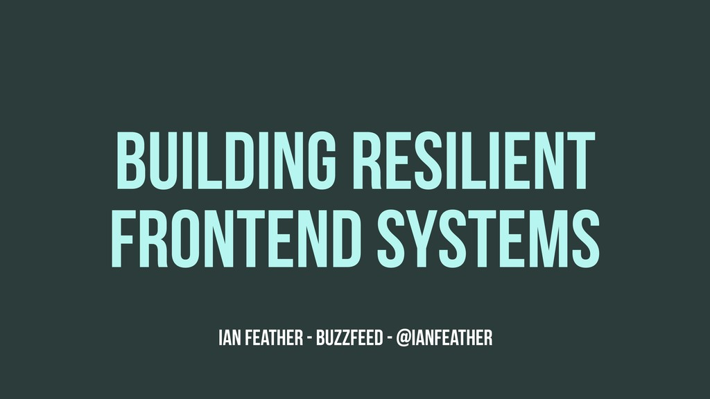 BUILDING RESILIENT FRONTEND SYSTEMS Ian Feather...