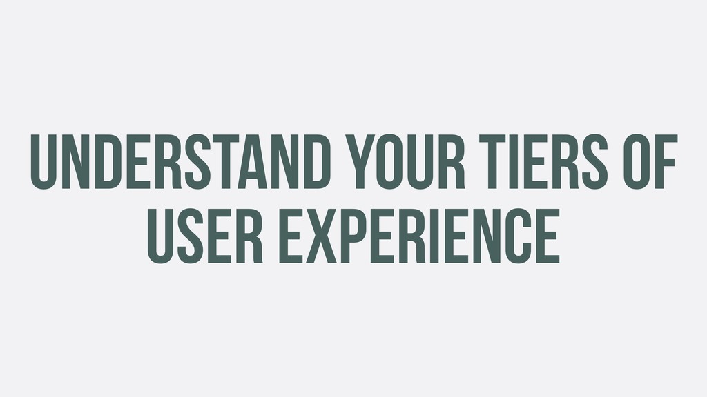UNDERSTAND YOUR TIERS OF USER EXPERIENCE