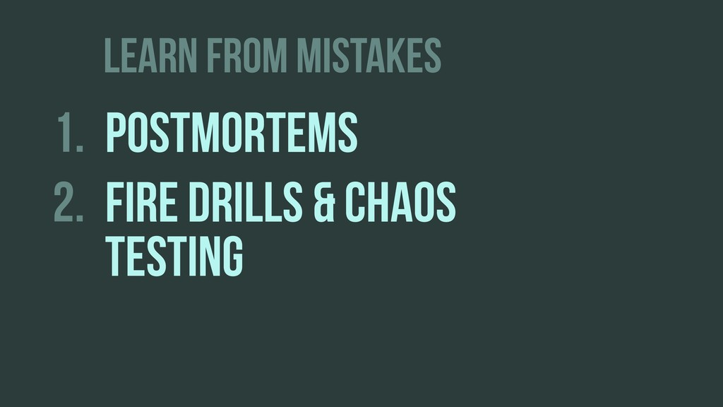 LEARN FROM MISTAKES 1. POSTMORTEMS 2. FIRE DRIL...