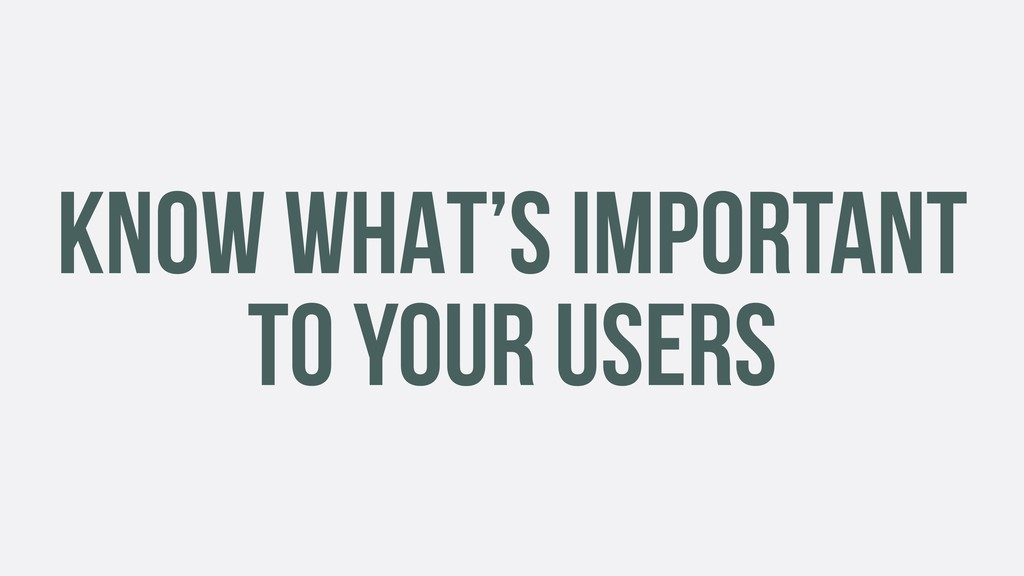 KNOW WHAT'S IMPORTANT TO YOUR USERS