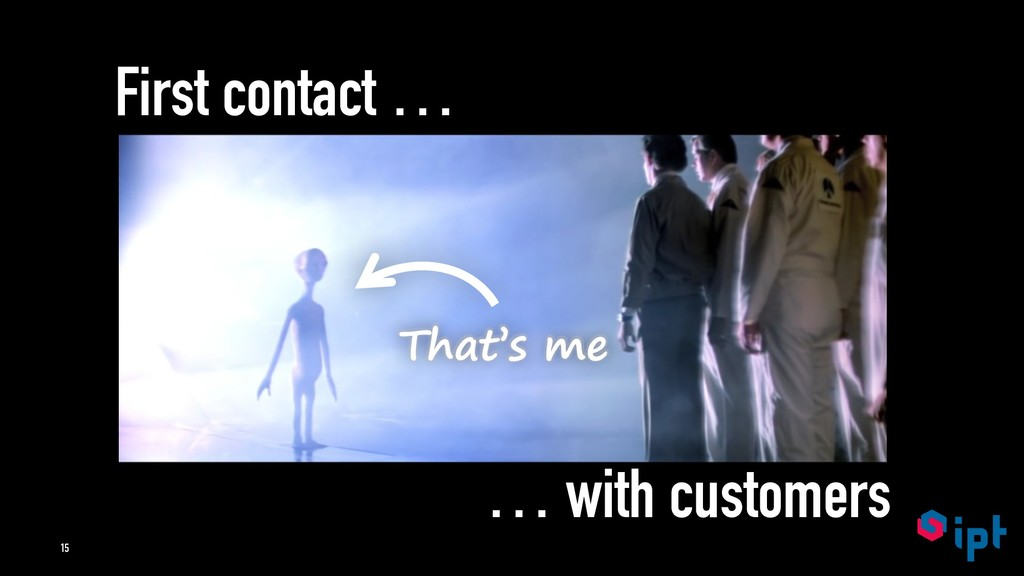 First contact … … with customers That's me 15