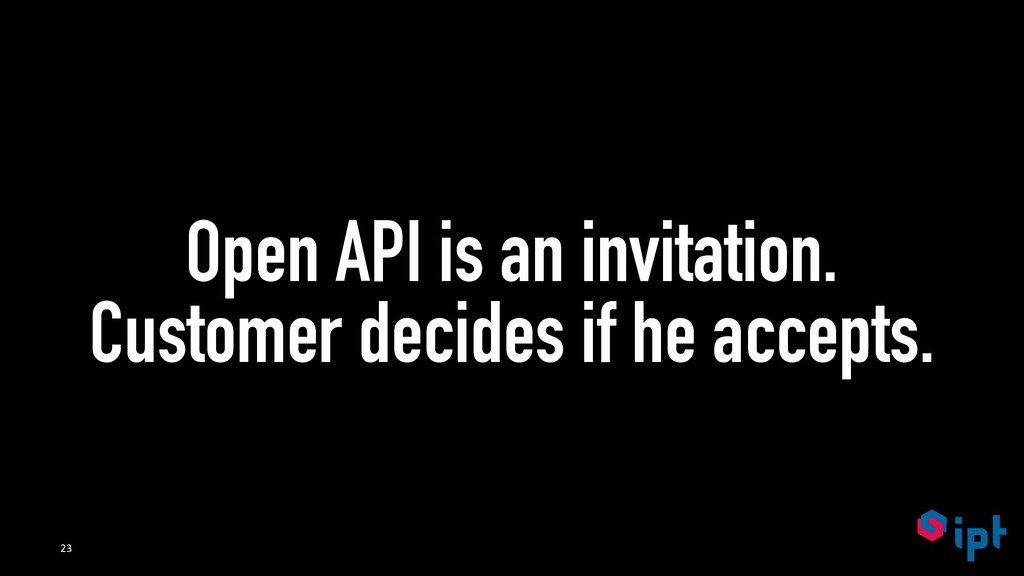 Open API is an invitation. Customer decides if ...