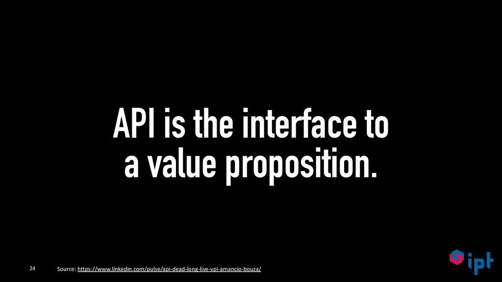 API is the interface to a value proposition. 24...