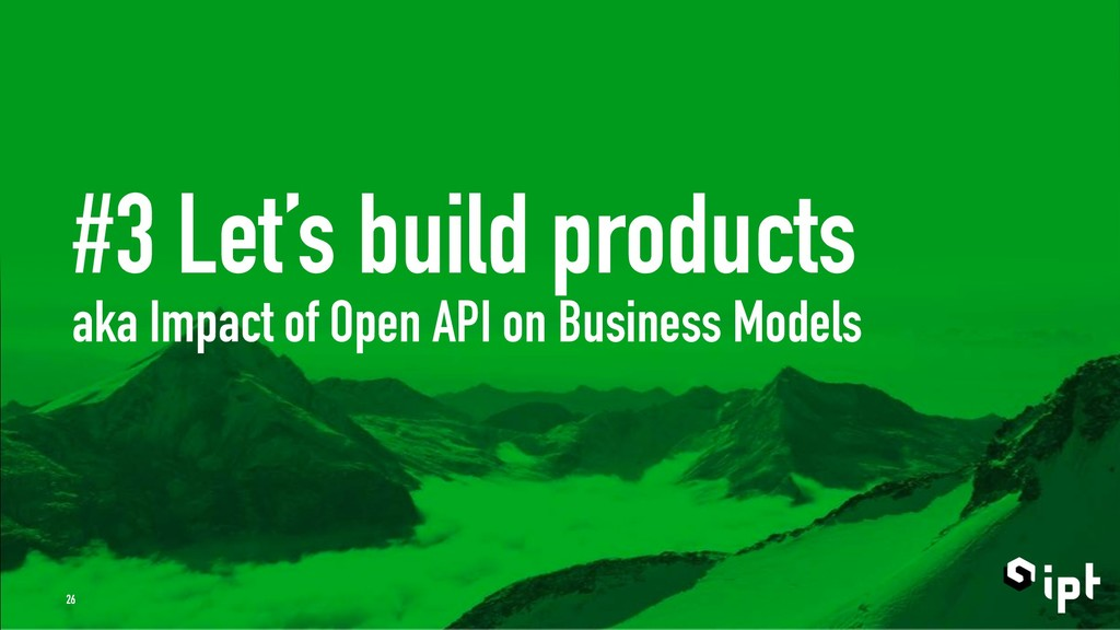 #3 Let's build products aka Impact of Open API ...