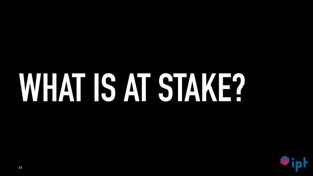 WHAT IS AT STAKE? 33