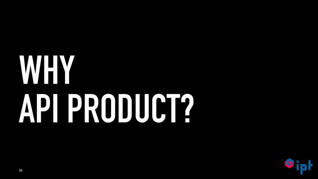 WHY API PRODUCT? 56