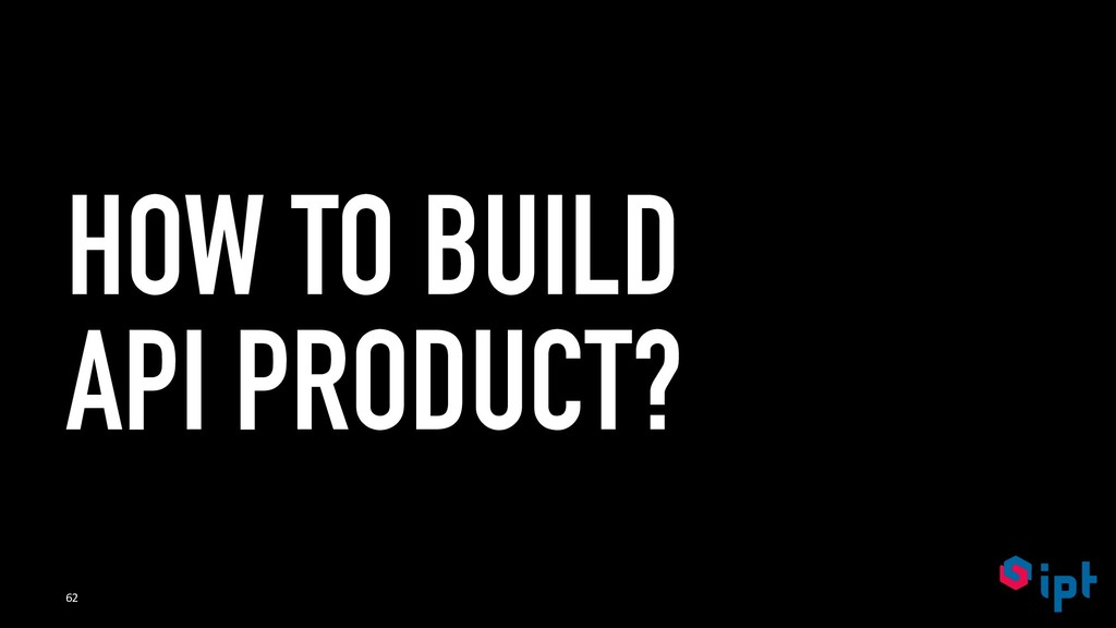HOW TO BUILD API PRODUCT? 62