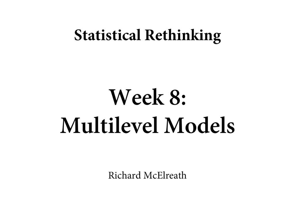 Week 8: Multilevel Models Richard McElreath Sta...