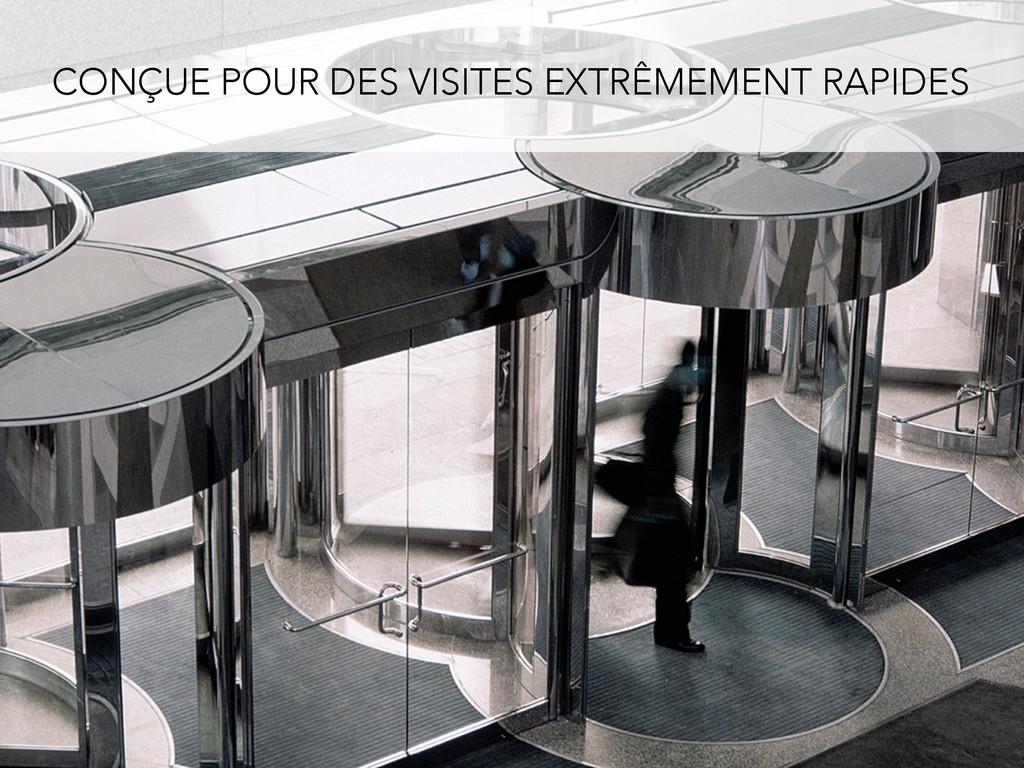 CONÇUE POUR DES VISITES EXTRÊMEMENT RAPIDES