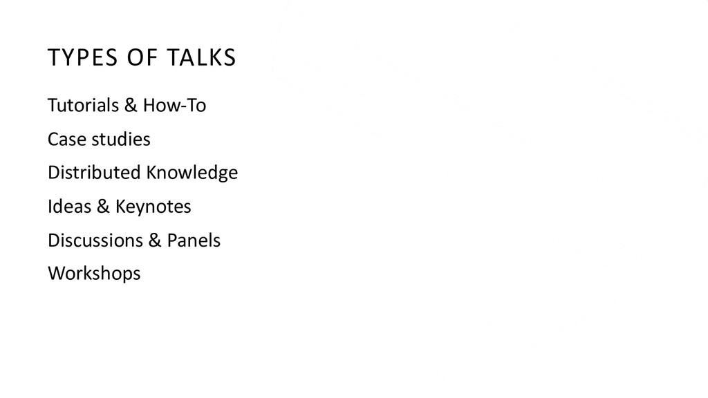 TYPES OF TALKS Tutorials & How-To Case studies ...