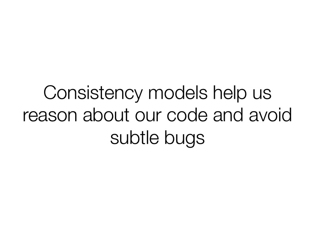 Consistency models help us reason about our cod...