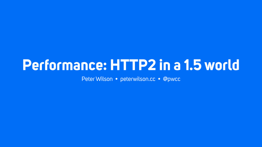 Performance: HTTP2 in a 1.5 world Peter Wilson ...