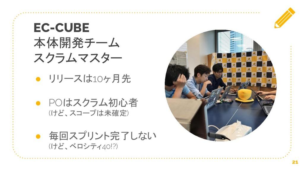 EC-CUBE 本体開発チーム スクラムマスター ● リリースは10ヶ月先 ● POはスクラム...